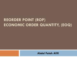 reorder  point (ROP) Economic Order Quantity,  (EOQ)