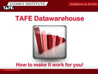 TAFE  Datawarehouse How to make it work for you!