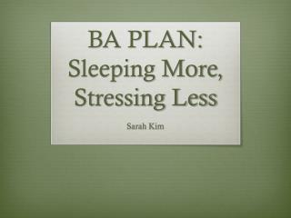 BA PLAN: Sleeping More, Stressing Less