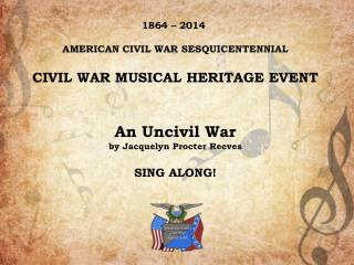 1864 – 2014  AMERICAN CIVIL WAR SESQUICENTENNIAL CIVIL WAR MUSICAL HERITAGE EVENT An Uncivil War