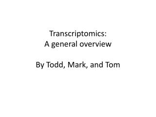 Transcriptomics: A general overview  By Todd, Mark, and Tom