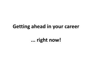 Getting ahead in your career ... right now!