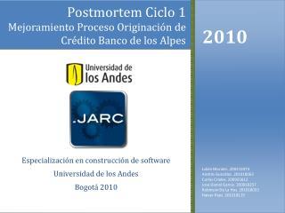 Postmortem  Ciclo 1 Mejoramiento Proceso Originación  de Crédito Banco de los Alpes