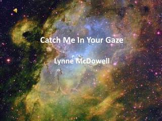 Catch Me In Your Gaze Lynne McDowell