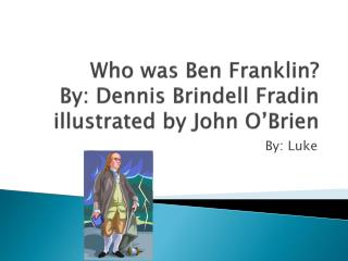 Who was Ben Franklin? By: Dennis Brindell Fradin illustrated by John O'Brien