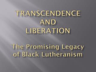 TRANSCENDENCE AND LIBERATION The Promising Legacy of Black Lutheranism