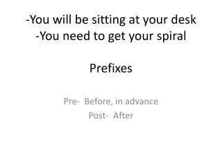 -You will be sitting at your desk -You need to get your spiral Prefixes