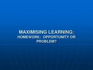 MAXIMISING LEARNING: HOMEWORK:  OPPORTUNITY OR PROBLEM?