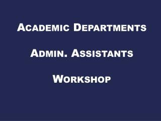 Academic Departments  Admin. Assistants  Workshop