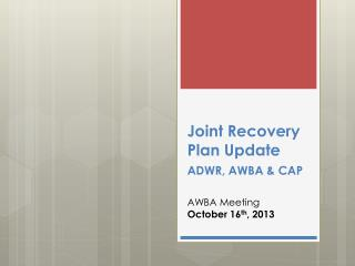 Joint Recovery Plan  Update ADWR, AWBA &  CAP AWBA Meeting October 16 th , 2013