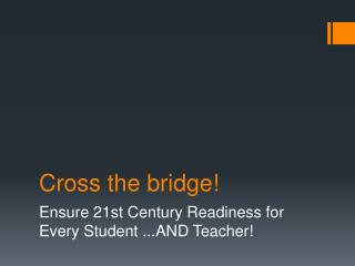Cross the bridge!