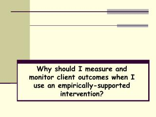 Why should I measure and monitor client outcomes when I use an empirically-supported intervention?