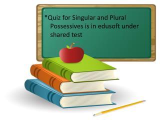 i *Quiz for Singular and Plural Possessives is in edusoft under shared test