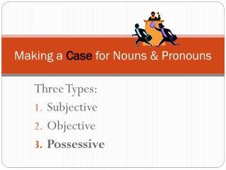 Making a  Case  for Nouns & Pronouns