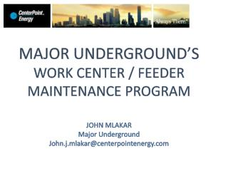 MAJOR UNDERGROUND'S WORK CENTER / FEEDER MAINTENANCE PROGRAM JOHN MLAKAR Major Underground