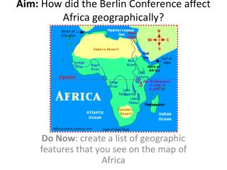 Aim:  How did the Berlin Conference affect Africa geographically?