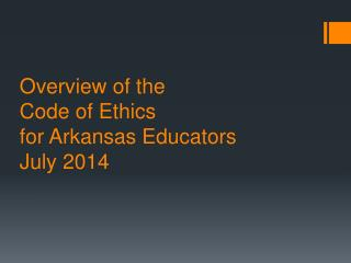 Overview of the  Code  of Ethics  for  Arkansas  Educators  July 2014