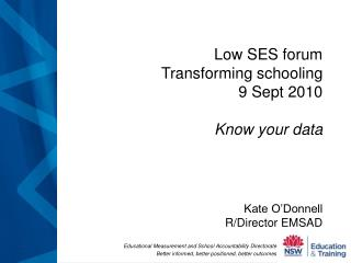 Low SES forum Transforming schooling 9 Sept 2010 Know your data Kate O'Donnell R/Director EMSAD
