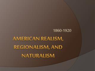 American  Realism,  Regionalism,  and  Naturalism