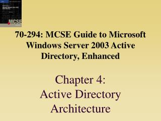 70-294: MCSE Guide to Microsoft Windows Server 2003 Active Directory, Enhanced  Chapter 4:  Active Directory Architectur