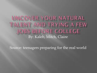Uncover your natural talent and trying a few jobs before college
