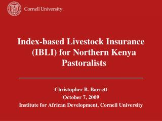 Index-based Livestock Insurance (IBLI) for Northern Kenya Pastoralists Christopher B. Barrett