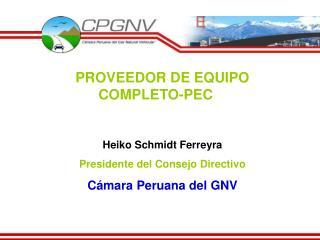 PROVEEDOR DE EQUIPO COMPLETO-PEC   Heiko Schmidt Ferreyra Presidente del Consejo Directivo C mara Peruana del GNV