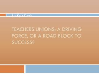 Teachers unions:  A Driving Force, or a road block to success?