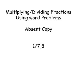 Multiplying/Dividing  F ractions  U sing word Problems Absent Copy 1/7,8