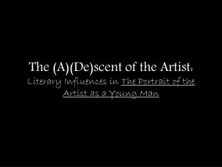 The (A)(De)scent of the Artist:  Literary Influences in  The Portrait of the Artist as a Young Man
