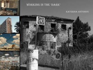 WORKING IN THE 'DARK' KATERINA ANTONIOU