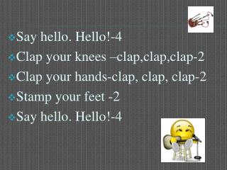 Say hello. Hello!-4 Clap your knees –clap,clap,clap-2 Clap your hands-clap, clap, clap-2