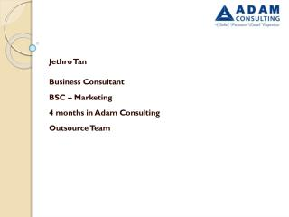 Jethro  Tan Business Consultant BSC – Marketing  4 months in Adam Consulting Outsource Team