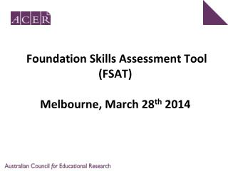 Foundation Skills Assessment Tool (FSAT)  Melbourne, March 28 th  2014