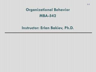 Organizational Behavior MBA-542 Instructor: Erlan Bakiev, Ph.D.