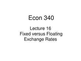 Lecture 16  Fixed versus Floating  Exchange Rates