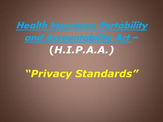 "Health  Insurance Portability and Accountability  Act  – ( H.I.P.A.A.) ""Privacy Standards"""