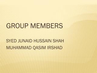 GROUP  MEMBERS    SYED  JUNAID HUSSAIN  SHAH   MUHAMMAD QASIM IRSHAD