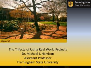 The Trifecta of Using Real World Projects Dr. Michael J. Harrison Assistant Professor