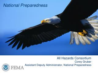 National Preparedness   All Hazards Consortium Corey Gruber Assistant Deputy Administrator, National Preparedness
