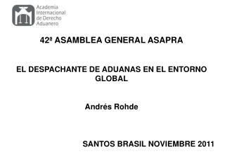 42ª ASAMBLEA  GENERAL  ASAPRA EL  DESPACHANTE DE ADUANAS EN  EL  ENTORNO GLOBAL Andrés  Rohde