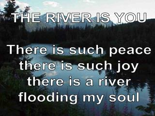 THE RIVER IS YOU There is such peace there is such joy there is a river flooding my soul