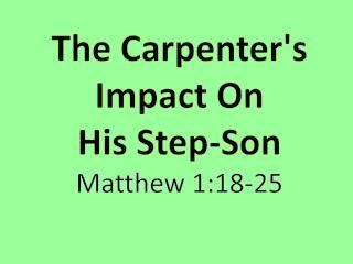 The  Carpenter's Impact On  His  Step-Son Matthew  1:18-25
