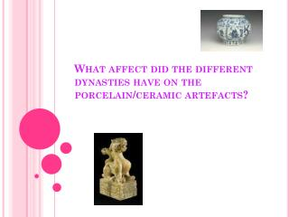 What affect did the different dynasties have on the porcelain/ceramic artefacts?