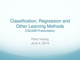 Classification, Regression and Other Learning Methods CS240B Presentation
