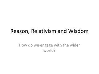 Reason, Relativism and Wisdom