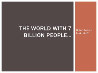 The world with 7 billion people…
