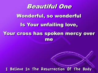 Beautiful One Wonderful, so wonderful Is Your unfailing love, Your cross has spoken mercy over me