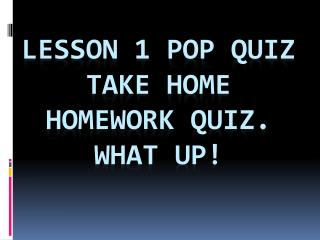 Lesson 1 Pop Quiz Take Home Homework Quiz.  What up!