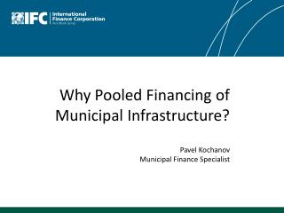 Why Pooled Financing of Municipal  Infrastructure?